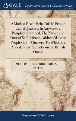 A Modest Plea in Behalf of the People Call'd Quakers. in Answer to a Pamphlet, Intituled, the Nature and Duty of Self-Defence, Address'd to the People Call'd Quakers. to Which Are Added, Some Remarks on the British Oracle - Multiple Contributors