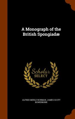 A Monograph of the British Spongiadae - Norman, Alfred Merle, and Bowerbonk, James Scott