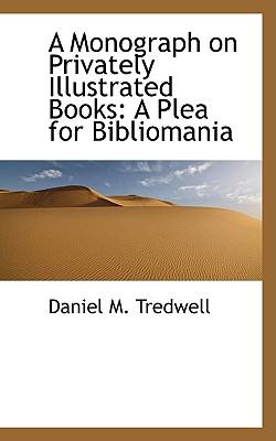 A Monograph on Privately Illustrated Books: A Plea for Bibliomania - Tredwell, Daniel M