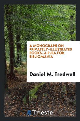 A Monograph on Privately-Illustrated Books. a Plea for Bibliomania - Tredwell, Daniel M