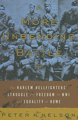 A More Unbending Battle: The Harlem Hellfighter's Struggle for Freedom in WWI and Equality at Home - Nelson, Peter