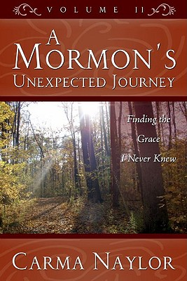 A Mormon's Unexpected Journey, Volume 2: Finding the Grace I Never Knew - Naylor, Carma