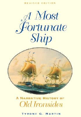A Most Fortunate Ship: A Narrative History of Old Ironsides - Martin, Tyrone G, and Bainbridge, William (Afterword by)