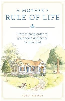 A Mothers Rule of Life: How to Bring Order to Your Home and Peace to Your Soul - Pierlot, Holly