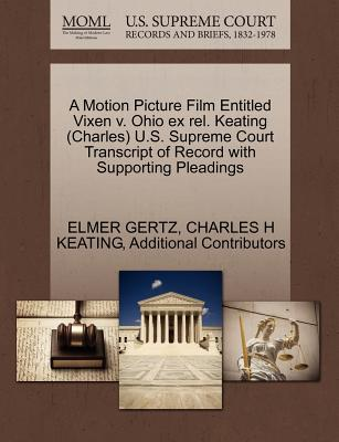 A Motion Picture Film Entitled Vixen V. Ohio Ex Rel. Keating (Charles) U.S. Supreme Court Transcript of Record with Supporting Pleadings - Gertz, Elmer, Mr., and Keating, Charles H, and Additional Contributors