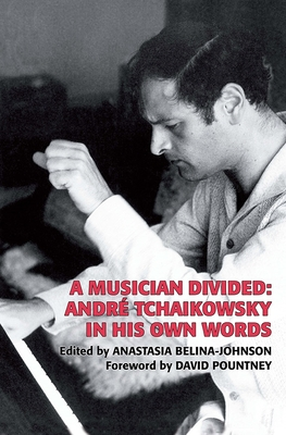 A Musician Divided: Andre Tchaikowsky in His Own Words - Tchaikowsky, Andr