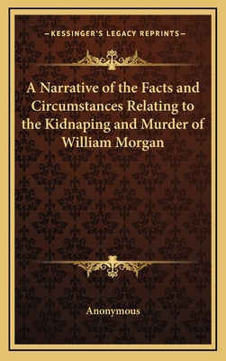 A Narrative of the Facts and Circumstances Relating to the Kidnaping and Murder of William Morgan - Anonymous