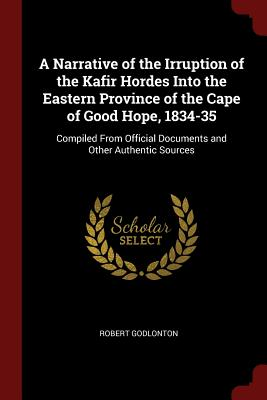 A Narrative of the Irruption of the Kafir Hordes Into the Eastern Province of the Cape of Good Hope, 1834-35: Compiled from Official Documents and Other Authentic Sources - Godlonton, Robert