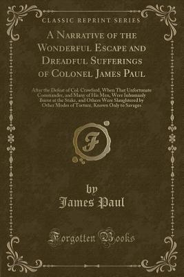 A Narrative of the Wonderful Escape and Dreadful Sufferings of Colonel James Paul: After the Defeat of Col. Crawford, When That Unfortunate Commander, and Many of His Men, Were Inhumanly Burnt at the Stake, and Others Were Slaughtered by Other Modes of to - Paul, James