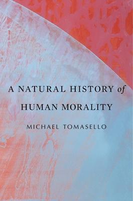 A Natural History of Human Morality - Tomasello, Michael