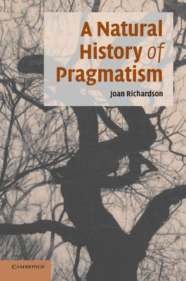 A Natural History of Pragmatism: The Fact of Feeling from Jonathan Edwards to Gertrude Stein - Richardson, Joan