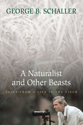 A Naturalist and Other Beasts: Tales from a Life in the Field - Schaller, George B, Mr.