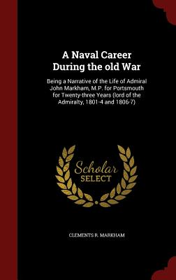 A Naval Career During the Old War: Being a Narrative of the Life of Admiral John Markham, M.P. for Portsmouth for Twenty-Three Years (Lord of the Admiralty, 1801-4 and 1806-7) - Markham, Clements R