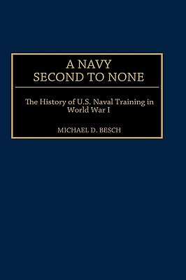 A Navy Second to None: The History of U.S. Naval Training in World War I - Besch, Michael D