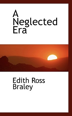 A Neglected Era - Braley, Edith Ross