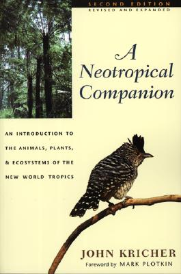 A Neotropical Companion: An Introduction to the Animals, Plants, and Ecosystems of the New World Tropics - Revised and Expanded Second Edition - Kricher, John, and Plotkin, Mark (Foreword by)