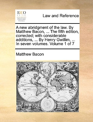 A New Abridgment of the Law. by Matthew Bacon, ... the Fifth Edition, Corrected; With Considerable Additions, ... by Henry Gwillim, ... in Seven Volumes. Volume 1 of 7 - Bacon, Matthew