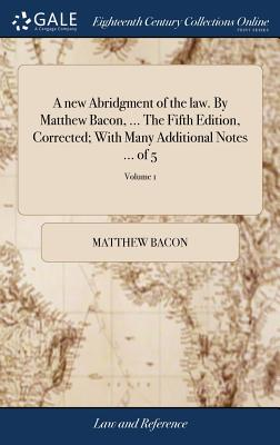 A New Abridgment of the Law. by Matthew Bacon, ... the Fifth Edition, Corrected; With Many Additional Notes ... of 5; Volume 1 - Bacon, Matthew