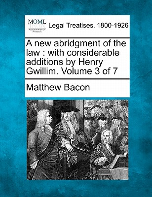 A New Abridgment of the Law: With Considerable Additions by Henry Gwillim. Volume 3 of 7 - Bacon, Matthew