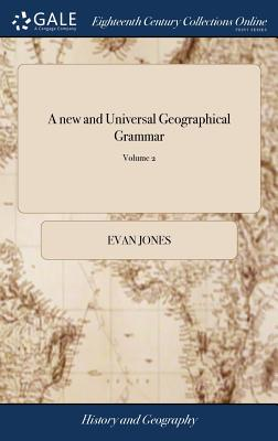 A New and Universal Geographical Grammar: Or, a Complete System of Geography. Containing the Ancient and Present State of All the Empires, Kingdoms, States, and Republics, in the Known World: ... by E. Jones, ... of 2; Volume 2 - Jones, Evan