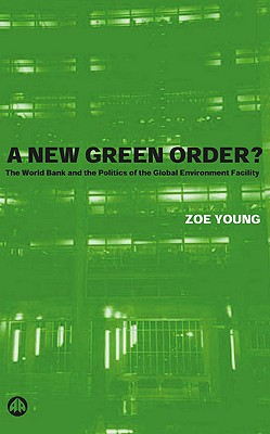 A New Green Order?: The World Bank and the Politics of the Global Environment Facility - Young, Zoe