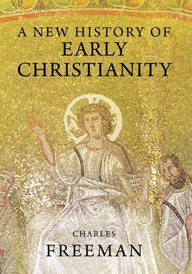 A New History of Early Christianity - Freeman, Charles