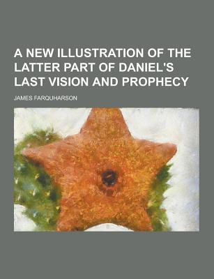 A New Illustration of the Latter Part of Daniel's Last Vision and Prophecy - Farquharson, James