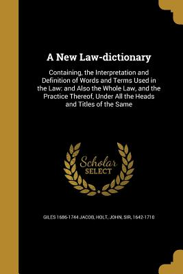 A New Law-Dictionary: Containing, the Interpretation and Definition of Words and Terms Used in the Law: And Also the Whole Law, and the Practice Thereof, Under All the Heads and Titles of the Same - Jacob, Giles 1686-1744, and Holt, John Sir (Creator)
