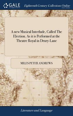 A New Musical Interlude, Called the Election. as It Is Performed at the Theatre Royal in Drury-Lane - Andrews, Miles Peter