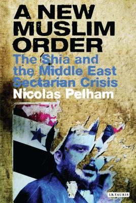 A New Muslim Order: The Shia and the Middle East Sectarian Crisis - Pelham, Nicolas
