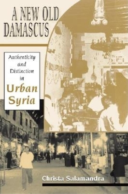 A New Old Damascus: Authenticity and Distinction in Urban Syria - Salamandra, Christa