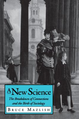 A New Science: The Breakdown of Connections and the Birth of Sociology - Mazlish, Bruce