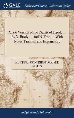 A New Version of the Psalms of David, ... by N. Brady, ... and N. Tate, ... with Notes, Practical and Explanatory - Multiple Contributors