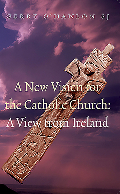 A New Vision for the Catholic Church: A View from Ireland - O'Hanlon, Gerry