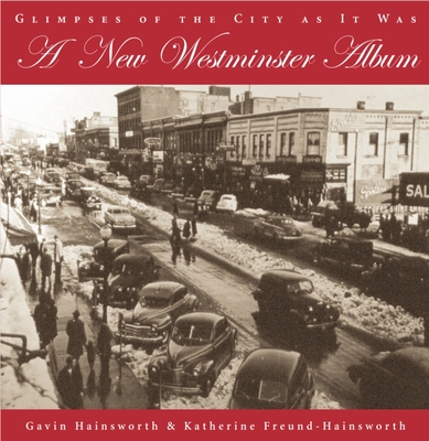 A New Westminster Album: Glimpses of the City as It Was - Hainsworth, Gavin