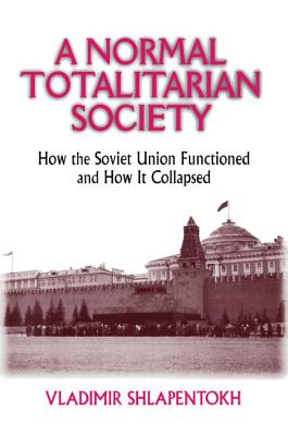 A Normal Totalitarian Society: How the Soviet Union Functioned and How It Collapsed - Shlapentokh, Vladimir