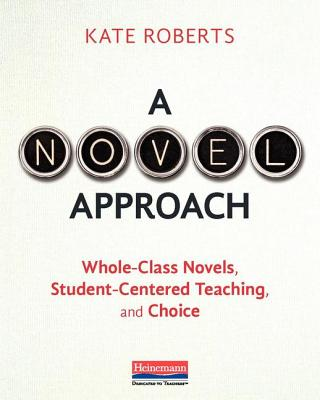 A Novel Approach: Whole-Class Novels, Student-Centered Teaching, and Choice - Roberts, Kate