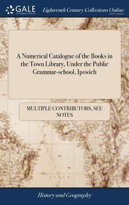 A Numerical Catalogue of the Books in the Town Library, Under the Public Grammar-School, Ipswich - Multiple Contributors