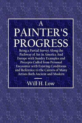 A Painter's Progress: Being a Partial Survey Along the Pathway of Art in America and Europe with Sundry Examples and Precepts Culled from Personal Encounter with Existing Conditions and Reference to the Careers of Many Artists Both Ancient and Modern - Low, Will H