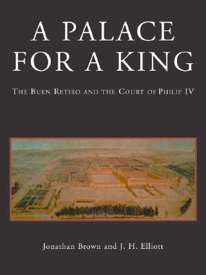 A Palace for a King: The Buen Retiro and the Court of Philip IV; Revised and Expanded Edition - Brown, Jonathan, Professor, and Elliott, John Huxtable