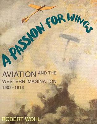 A Passion for Wings: Aviation and the Western Imagination, 1908-1918 - Wohl, Robert