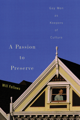 A Passion to Preserve: Gay Men as Keepers of Culture - Fellows, Will