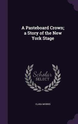 A Pasteboard Crown; A Story of the New York Stage - Morris, Clara