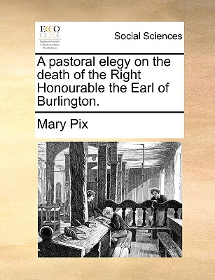 A Pastoral Elegy on the Death of the Right Honourable the Earl of Burlington. - Pix, Mary