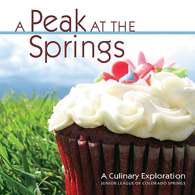 A Peak at the Springs: A Culinary Exploration - Junior League of Colorado Springs (Compiled by)