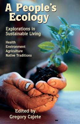 A People's Ecology: Explorations in Sustainable Living - Cajete, Gregory, Ph.D. (Editor), and Little, Charles