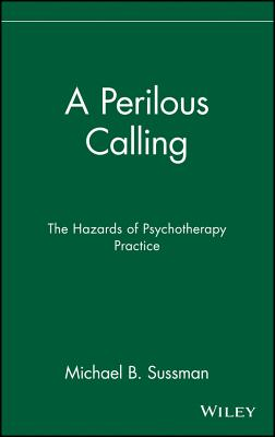 A Perilous Calling: The Hazards of Psychotherapy Practice - Sussman, Michael B (Editor)