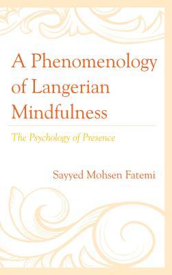 A Phenomenology of Langerian Mindfulness: The Psychology of Presence - Fatemi, Sayyed Mohsen