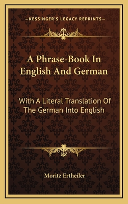 A Phrase-Book in English and German: With a Literal Translation of the German Into English - Ertheiler, Moritz