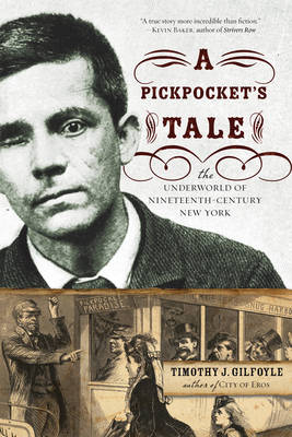 A Pickpocket's Tale: The Underworld of Nineteenth-Century New York - Gilfoyle, Timothy J